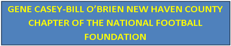 Text Box: GENE CASEY-BILL O'BRIEN NEW HAVEN COUNTY CHAPTER OF THE NATIONAL FOOTBALL FOUNDATION